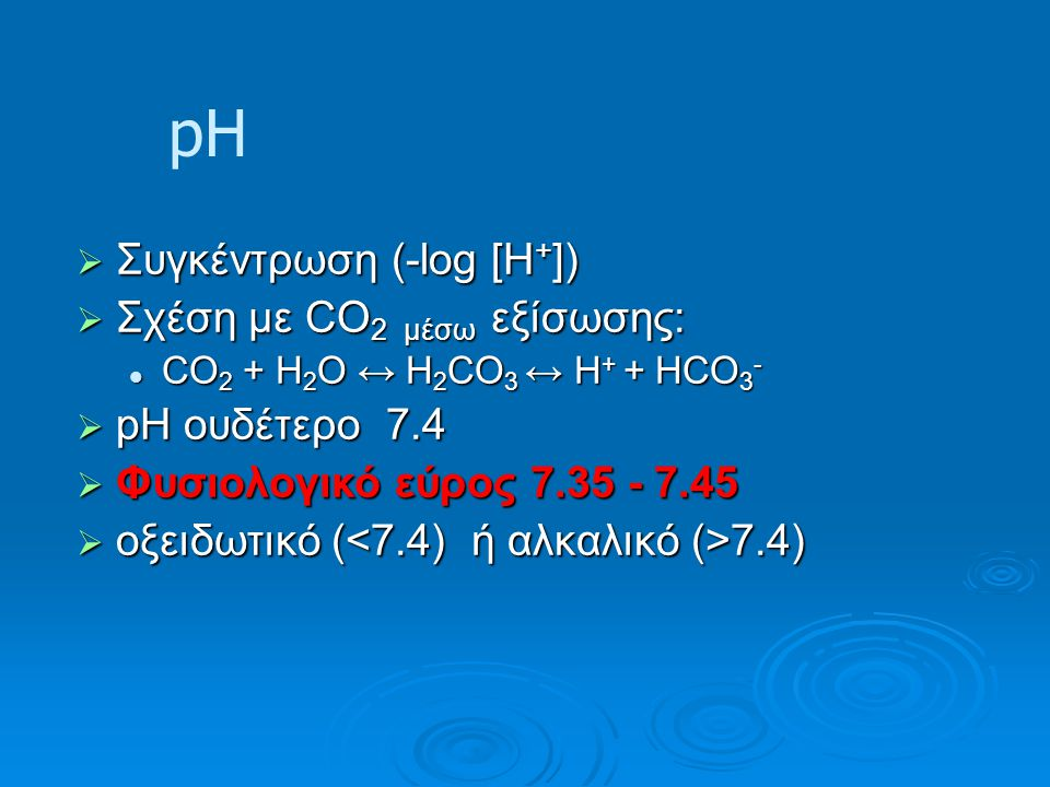 pH  Συγκέντρωση (-log [H + ])  Σχέση με CO 2 μέσω εξίσωσης: CO 2 + H 2 O ↔ H 2 CO 3 ↔ H + + HCO 3 - CO 2 + H 2 O ↔ H 2 CO 3 ↔ H + + HCO 3 -  pH ουδέτερο 7.4  Φυσιολογικό εύρος 7.35 - 7.45  οξειδωτικό ( 7.4)