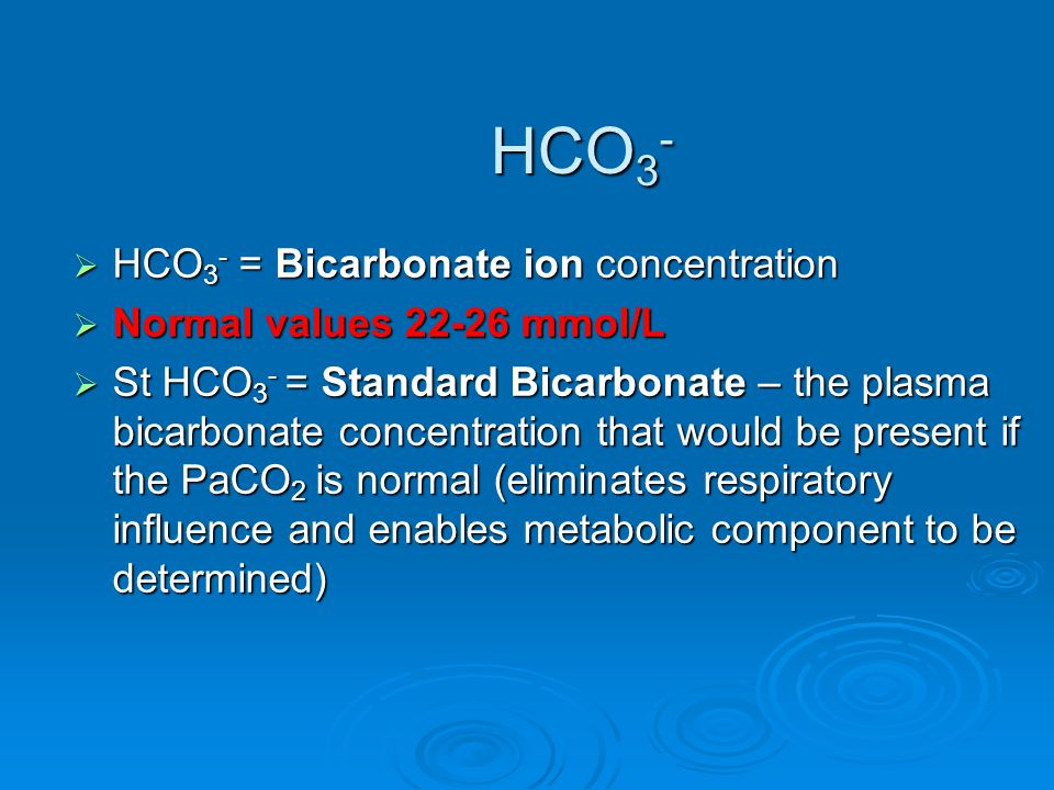 HCO 3 - = Bicarbonate ion concentration  Normal values 22-26 mmol/L  St HCO 3 - = Standard Bicarbonate – the plasma bicarbonate concentration that