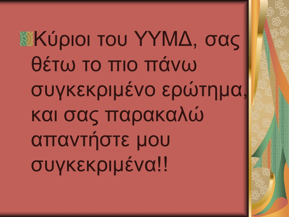 Κύριοι του ΥΥΜΔ, σας θέτω το πιο πάνω συγκεκριμένο ερώτημα, και σας παρακαλώ απαντήστε μου συγκεκριμένα!!
