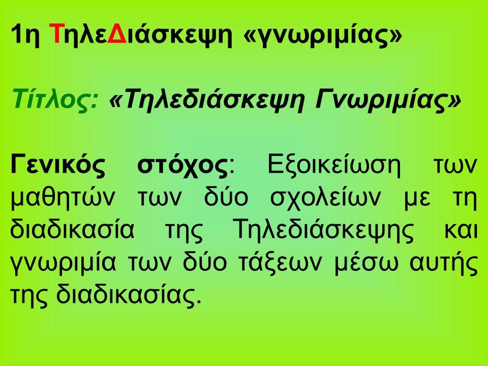 1η ΤηλεΔιάσκεψη «γνωριμίας» Τίτλος: «Τηλεδιάσκεψη Γνωριμίας» Γενικός στόχος: Εξοικείωση των μαθητών των δύο σχολείων με τη διαδικασία της Τηλεδιάσκεψη
