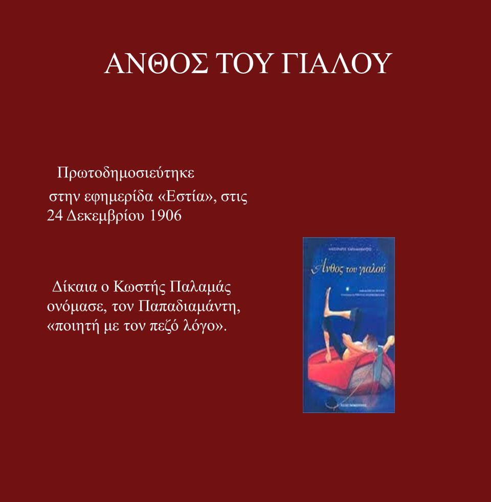 ΑΝΘΟΣ ΤΟΥ ΓΙΑΛΟΥ Πρωτοδημοσιεύτηκε στην εφημερίδα «Εστία», στις 24 Δεκεμβρίου 1906 Δίκαια ο Κωστής Παλαμάς ονόμασε, τον Παπαδιαμάντη, «ποιητή με τον π