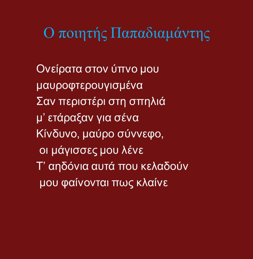 Ο ποιητής Παπαδιαμάντης Ονείρατα στον ύπνο μου μαυροφτερουγισμένα Σαν περιστέρι στη σπηλιά μ' ετάραξαν για σένα Κίνδυνο, μαύρο σύννεφο, οι μάγισσες μο