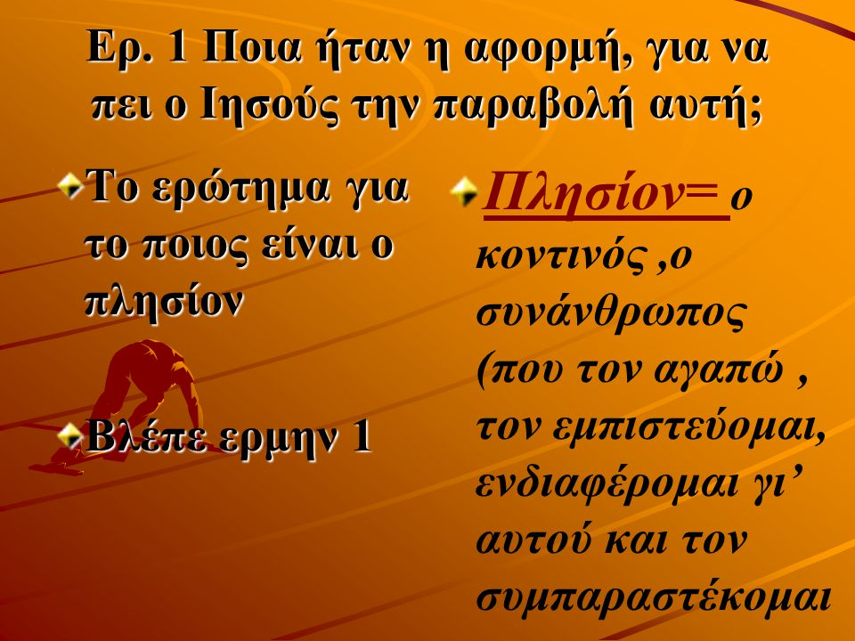 Ερ. 1 Ποια ήταν η αφορμή, για να πει ο Ιησούς την παραβολή αυτή; Το ερώτημα για το ποιος είναι ο πλησίον Βλέπε ερμην 1 Πλησίον= ο κοντινός,ο συνάνθρωπ
