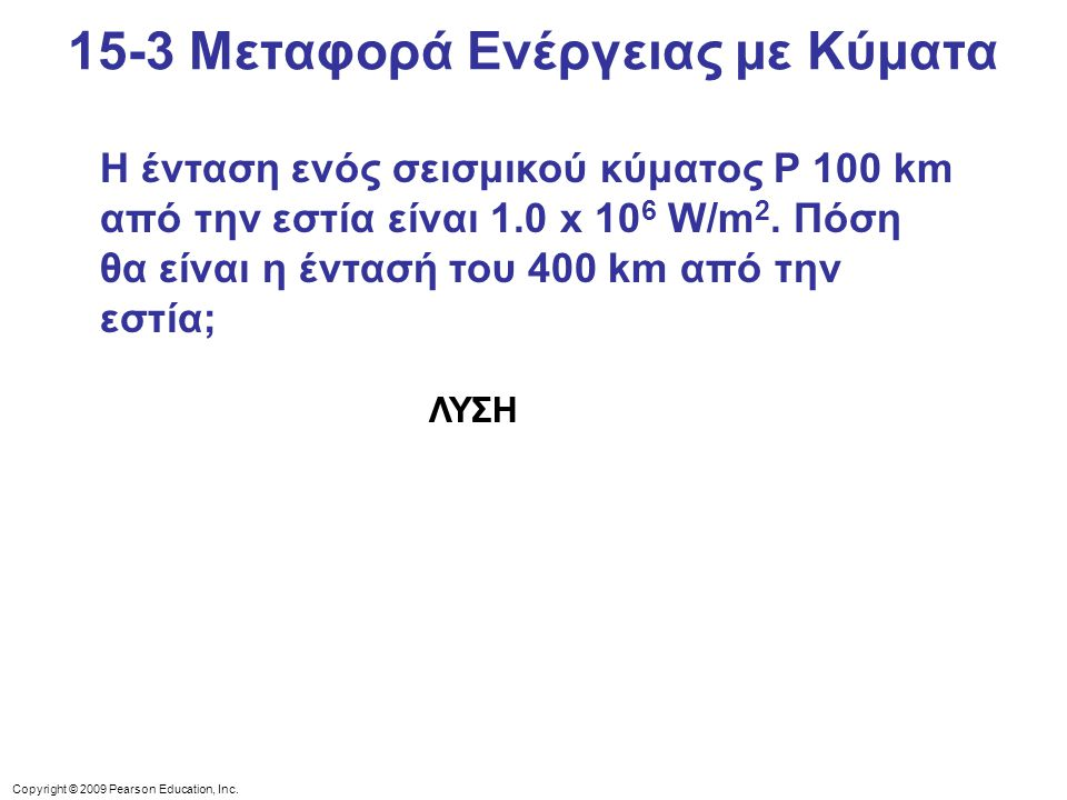 Copyright © 2009 Pearson Education, Inc. 15-3 Μεταφορά Ενέργειας με Κύματα Η ένταση ενός σεισμικού κύματος P 100 km από την εστία είναι 1.0 x 10 6 W/m