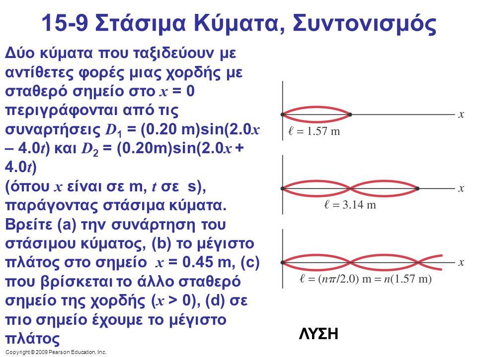 Copyright © 2009 Pearson Education, Inc. 15-9 Στάσιμα Κύματα, Συντονισμός Δύο κύματα που ταξιδεύουν με αντίθετες φορές μιας χορδής με σταθερό σημείο σ