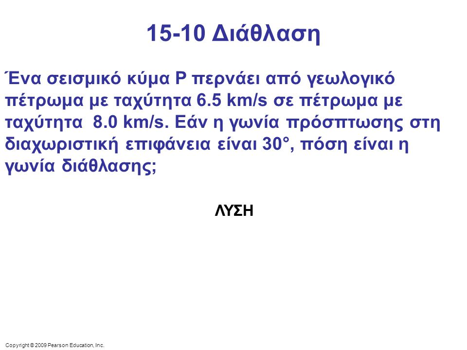 Copyright © 2009 Pearson Education, Inc. 15-10 Διάθλαση Ένα σεισμικό κύμα P περνάει από γεωλογικό πέτρωμα με ταχύτητα 6.5 km/s σε πέτρωμα με ταχύτητα