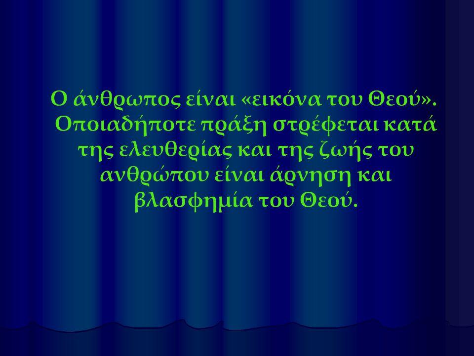 Ο άνθρωπος είναι «εικόνα του Θεού». Οποιαδήποτε πράξη στρέφεται κατά της ελευθερίας και της ζωής του ανθρώπου είναι άρνηση και βλασφημία του Θεού.