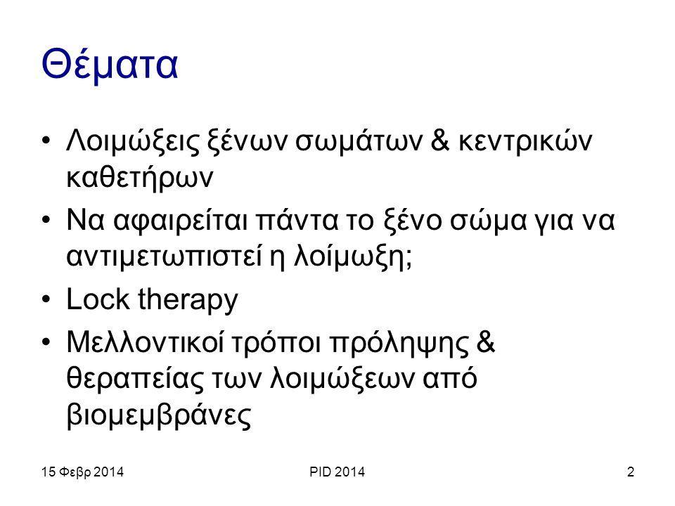Θέματα Λοιμώξεις ξένων σωμάτων & κεντρικών καθετήρων Να αφαιρείται πάντα το ξένο σώμα για να αντιμετωπιστεί η λοίμωξη; Lock therapy Μελλοντικοί τρόποι πρόληψης & θεραπείας των λοιμώξεων από βιομεμβράνες 15 Φεβρ 2014PID 20143