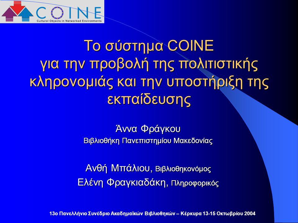13ο Πανελλήνιο Συνέδριο Ακαδημαϊκών Βιβλιοθηκών – Κέρκυρα 13-15 Οκτωβρίου 2004 Το σύστημα COINE για την προβολή της πολιτιστικής κληρονομιάς και την υποστήριξη της εκπαίδευσης Άννα Φράγκου Βιβλιοθήκη Πανεπιστημίου Μακεδονίας Ανθή Μπάλιου, Βιβλιοθηκονόμος Ελένη Φραγκιαδάκη, Πληροφορικός