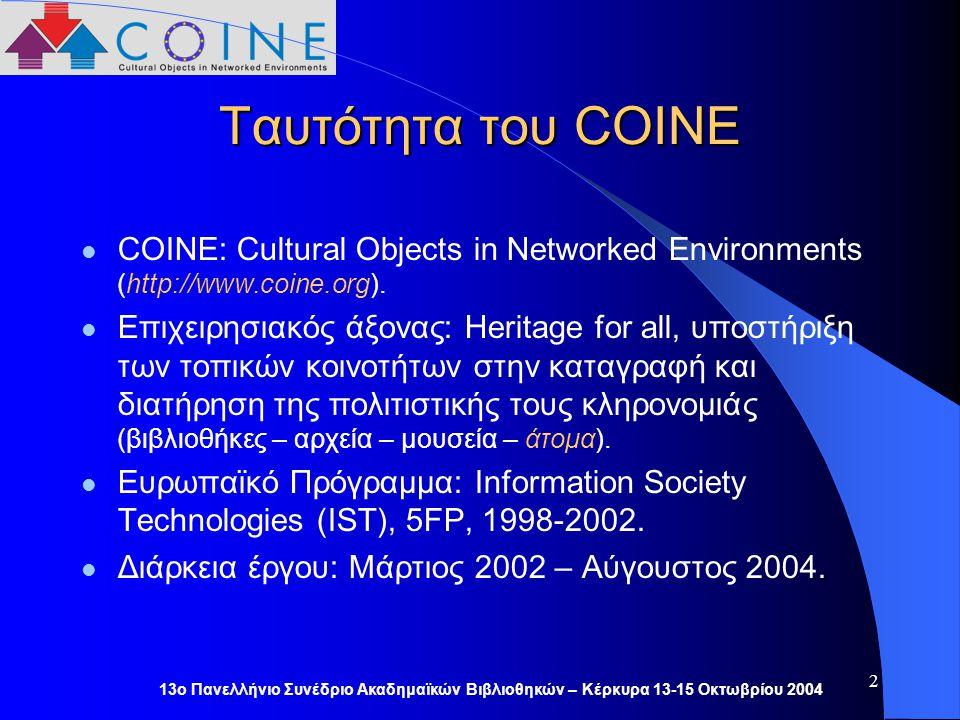 13ο Πανελλήνιο Συνέδριο Ακαδημαϊκών Βιβλιοθηκών – Κέρκυρα 13-15 Οκτωβρίου 2004 2 Ταυτότητα του COINE COINE: Cultural Objects in Networked Environments (http://www.coine.org).