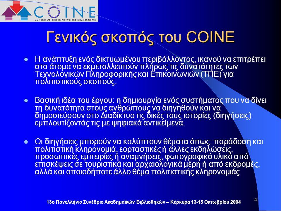 13ο Πανελλήνιο Συνέδριο Ακαδημαϊκών Βιβλιοθηκών – Κέρκυρα 13-15 Οκτωβρίου 2004 4 Γενικός σκοπός του COINE Η ανάπτυξη ενός δικτυωμένου περιβάλλοντος, ικανού να επιτρέπει στα άτομα να εκμεταλλευτούν πλήρως τις δυνατότητες των Τεχνολογικών Πληροφορικής και Επικοινωνιών (ΤΠΕ) για πολιτιστικούς σκοπούς.
