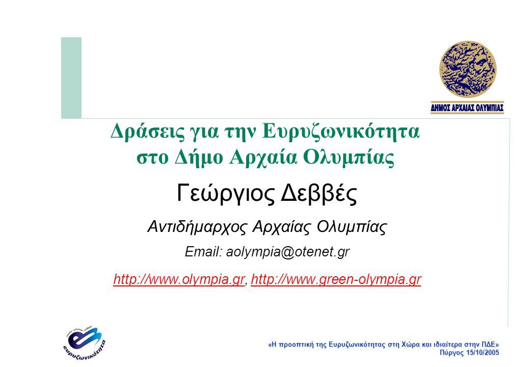 «Η προοπτική της Ευρυζωνικότητας στη Χώρα και ιδιαίτερα στην ΠΔΕ» Πύργος 15/10/2005 Δράσεις για την Ευρυζωνικότητα στο Δήμο Αρχαία Ολυμπίας Γεώργιος Δεββές Αντιδήμαρχος Αρχαίας Ολυμπίας Email: aolympia@otenet.gr http://www.olympia.grhttp://www.olympia.gr, http://www.green-olympia.grhttp://www.green-olympia.gr
