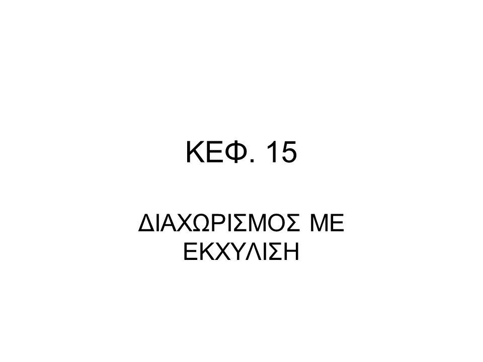 ΚΕΦ. 15 ΔΙΑΧΩΡΙΣΜΟΣ ΜΕ ΕΚΧΥΛΙΣΗ