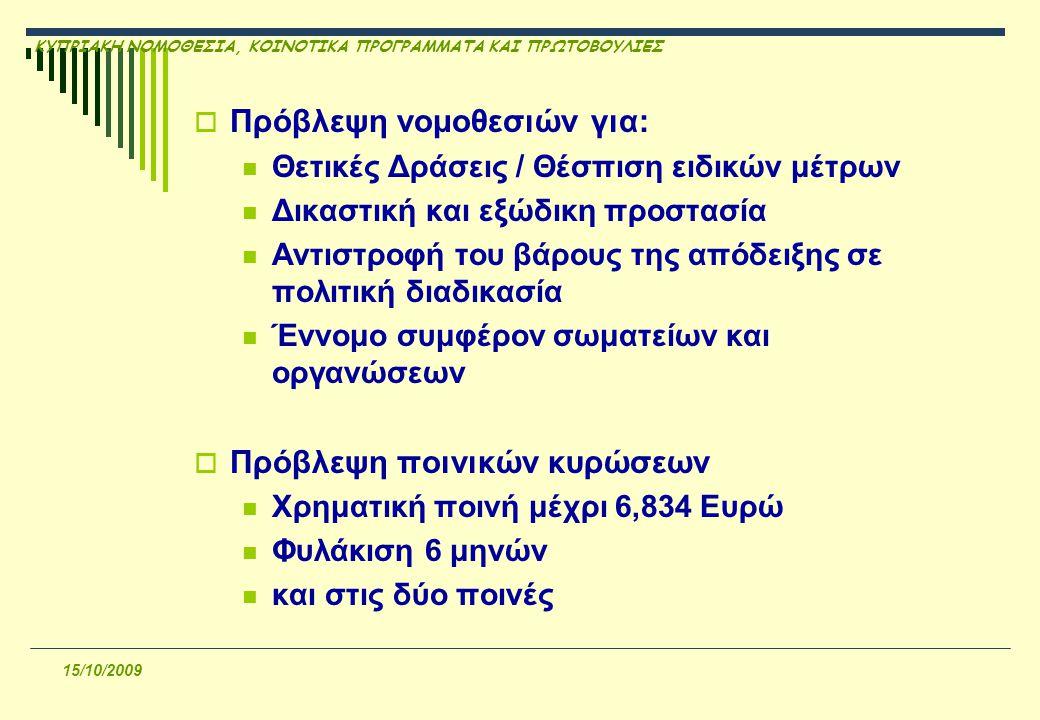 ΚΥΠΡΙΑΚΗ ΝΟΜΟΘΕΣΙΑ, ΚΟΙΝΟΤΙΚΑ ΠΡΟΓΡΑΜΜΑΤΑ ΚΑΙ ΠΡΩΤΟΒΟΥΛΙΕΣ 15/10/2009  Πρόβλεψη νομοθεσιών για: Θετικές Δράσεις / Θέσπιση ειδικών μέτρων Δικαστική και εξώδικη προστασία Αντιστροφή του βάρους της απόδειξης σε πολιτική διαδικασία Έννομο συμφέρον σωματείων και οργανώσεων  Πρόβλεψη ποινικών κυρώσεων Χρηματική ποινή μέχρι 6,834 Eυρώ Φυλάκιση 6 μηνών και στις δύο ποινές