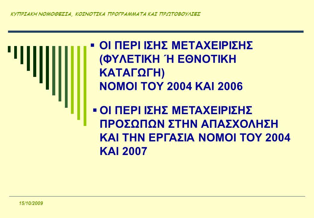 ΚΥΠΡΙΑΚΗ ΝΟΜΟΘΕΣΙΑ, ΚΟΙΝΟΤΙΚΑ ΠΡΟΓΡΑΜΜΑΤΑ ΚΑΙ ΠΡΩΤΟΒΟΥΛΙΕΣ 15/10/2009  ΟΙ ΠΕΡΙ ΙΣΗΣ ΜΕΤΑΧΕΙΡΙΣΗΣ (ΦΥΛΕΤΙΚΗ Ή ΕΘΝΟΤΙΚΗ ΚΑΤΑΓΩΓΗ) ΝΟΜΟΙ ΤΟΥ 2004 ΚΑΙ 2006  ΟΙ ΠΕΡΙ ΙΣΗΣ ΜΕΤΑΧΕΙΡΙΣΗΣ ΠΡΟΣΩΠΩΝ ΣΤΗΝ ΑΠΑΣΧΟΛΗΣΗ ΚΑΙ ΤΗΝ ΕΡΓΑΣΙΑ ΝΟΜΟΙ ΤΟΥ 2004 ΚΑΙ 2007