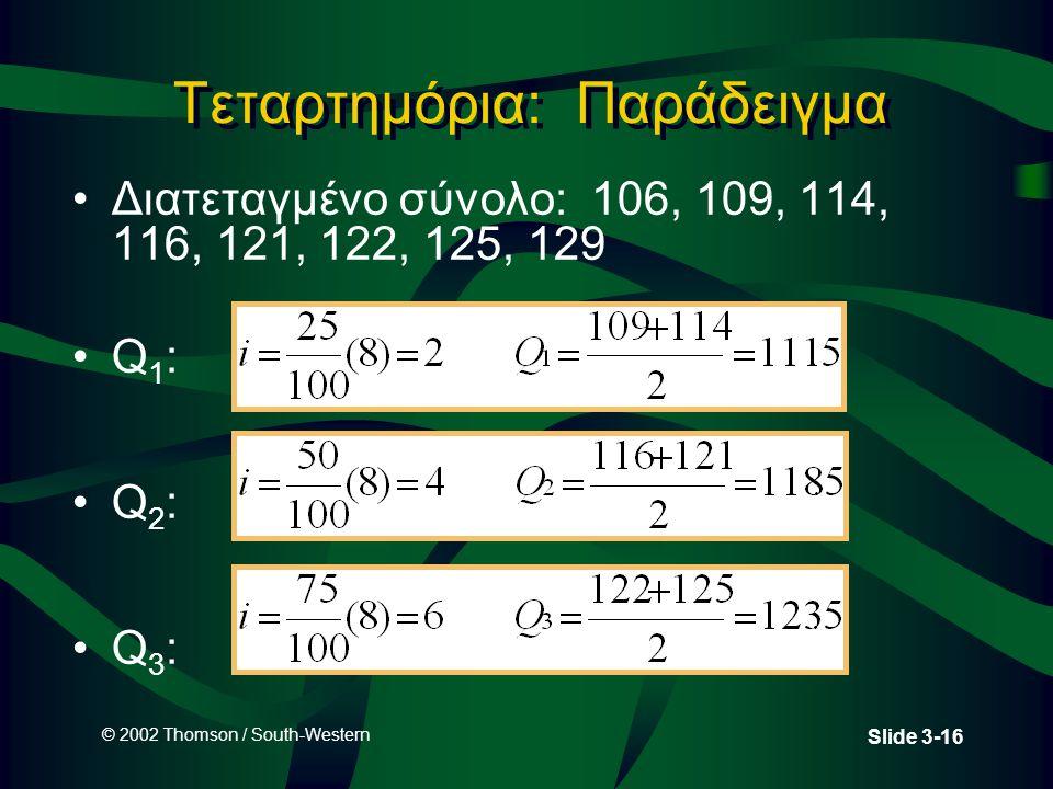 © 2002 Thomson / South-Western Slide 3-16 Διατεταγμένο σύνολο: 106, 109, 114, 116, 121, 122, 125, 129 Q 1 : Q 2 : Q 3 : Τεταρτημόρια: Παράδειγμα