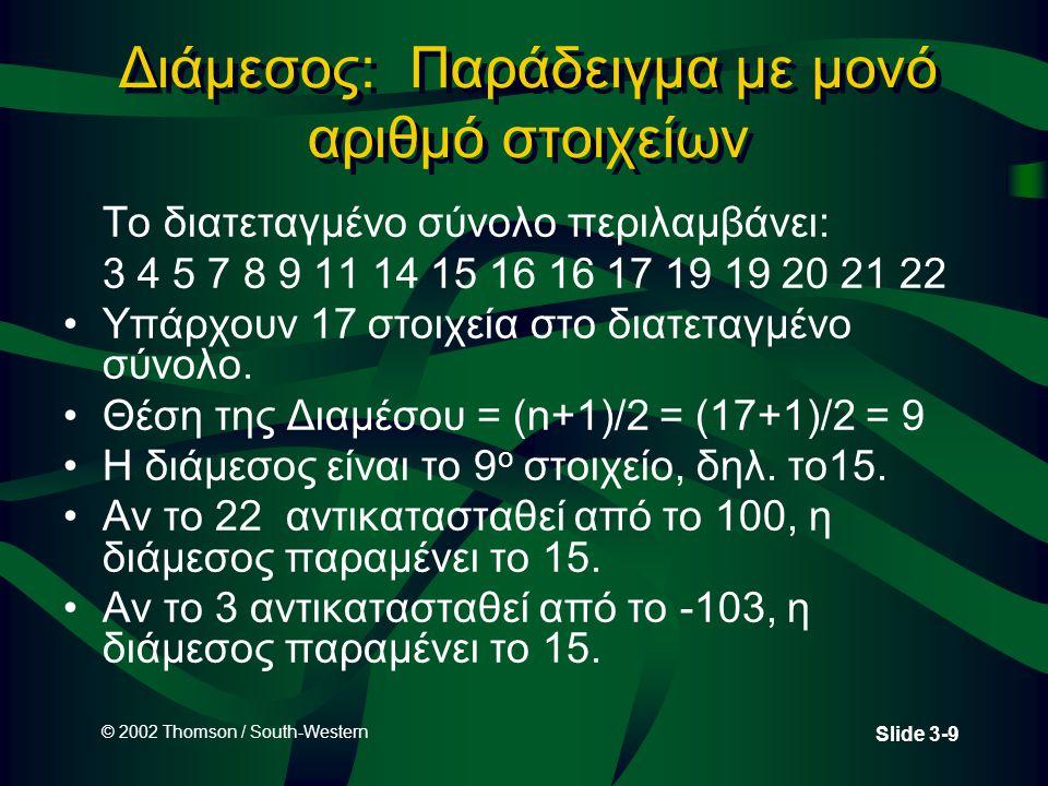 © 2002 Thomson / South-Western Slide 3-9 Διάμεσος: Παράδειγμα με μονό αριθμό στοιχείων Το διατεταγμένο σύνολο περιλαμβάνει: 3 4 5 7 8 9 11 14 15 16 16 17 19 19 20 21 22 Υπάρχουν 17 στοιχεία στο διατεταγμένο σύνολο.