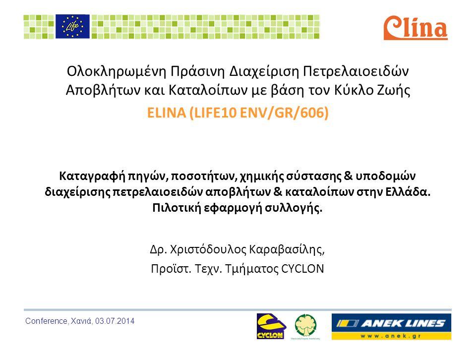 Conference, Χανιά, 03.07.2014 Ολοκληρωμένη Πράσινη Διαχείριση Πετρελαιοειδών Αποβλήτων και Καταλοίπων με βάση τον Κύκλο Ζωής ELINA (LIFE10 ENV/GR/606) Καταγραφή πηγών, ποσοτήτων, χημικής σύστασης & υποδομών διαχείρισης πετρελαιοειδών αποβλήτων & καταλοίπων στην Ελλάδα.