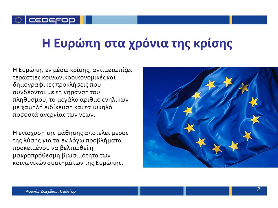 H Ευρώπη στα χρόνια της κρίσης Η Ευρώπη, εν μέσω κρίσης, αντιμετωπίζει τεράστιες κοινωνικοοικονομικές και δημογραφικές προκλήσεις που συνδέονται με τη γήρανση του πληθυσμού, το μεγάλο αριθμό ενηλίκων με χαμηλή ειδίκευση και τα υψηλά ποσοστά ανεργίας των νέων.