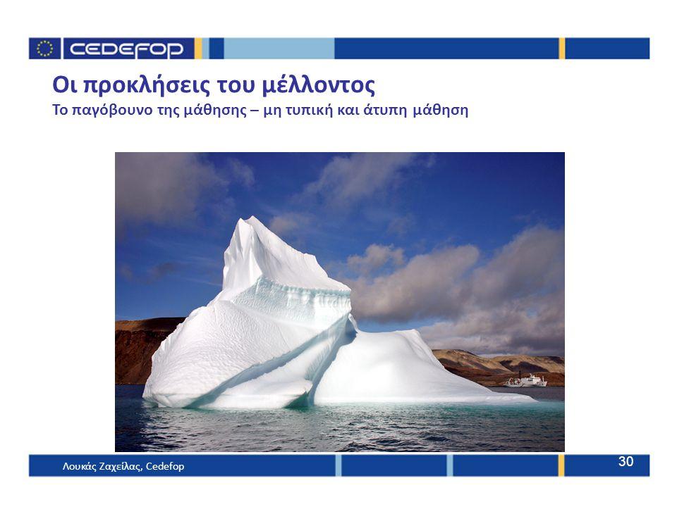Οι προκλήσεις του μέλλοντος Το παγόβουνο της μάθησης – μη τυπική και άτυπη μάθηση Λουκάς Ζαχείλας, Cedefop 30