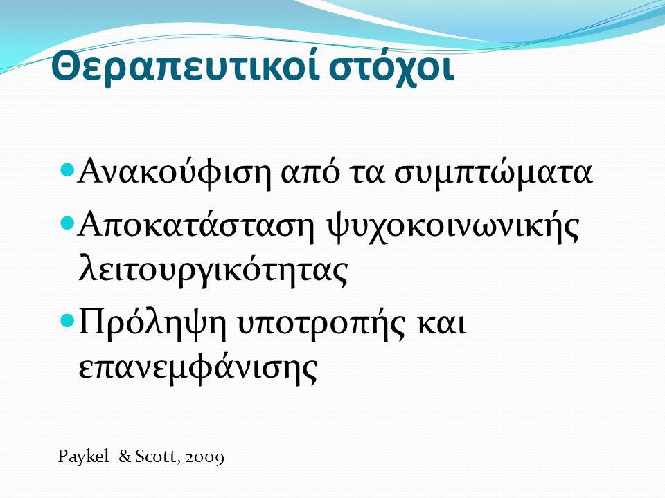 Θεραπευτικοί στόχοι Ανακούφιση από τα συμπτώματα Αποκατάσταση ψυχοκοινωνικής λειτουργικότητας Πρόληψη υποτροπής και επανεμφάνισης Paykel & Scott, 2009