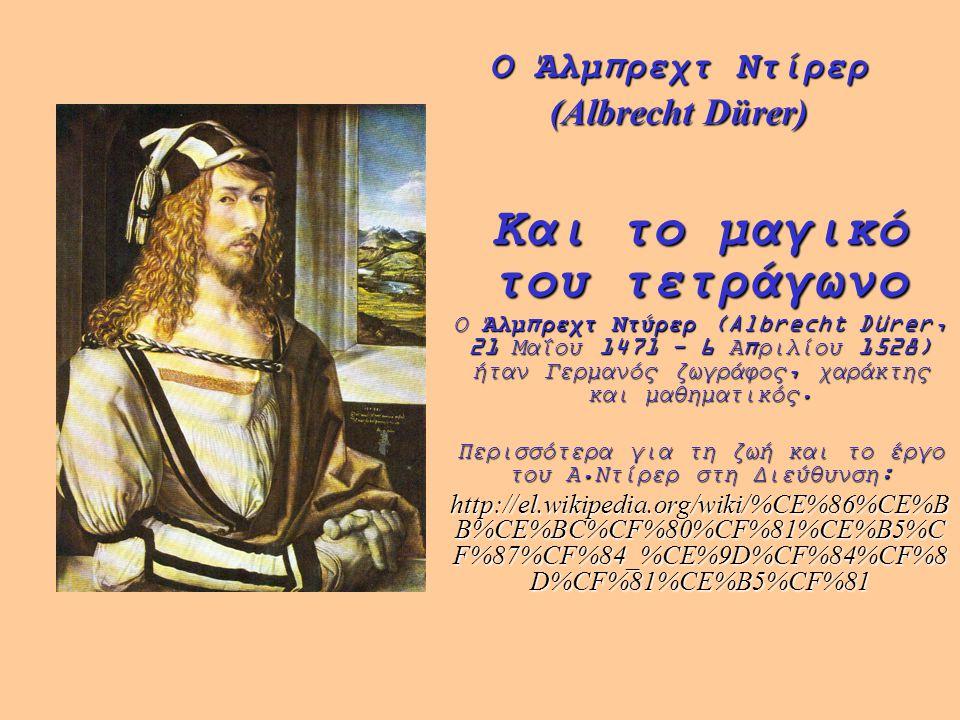 Ο Άλμπρεχτ Ντίρερ (Albrecht Dürer) Και το μαγικό του τετράγωνο Ο Άλμπρεχτ Ντύρερ (Albrecht Dürer, 21 Μαΐου 1471 - 6 Απριλίου 1528) ήταν Γερμανός ζωγρά