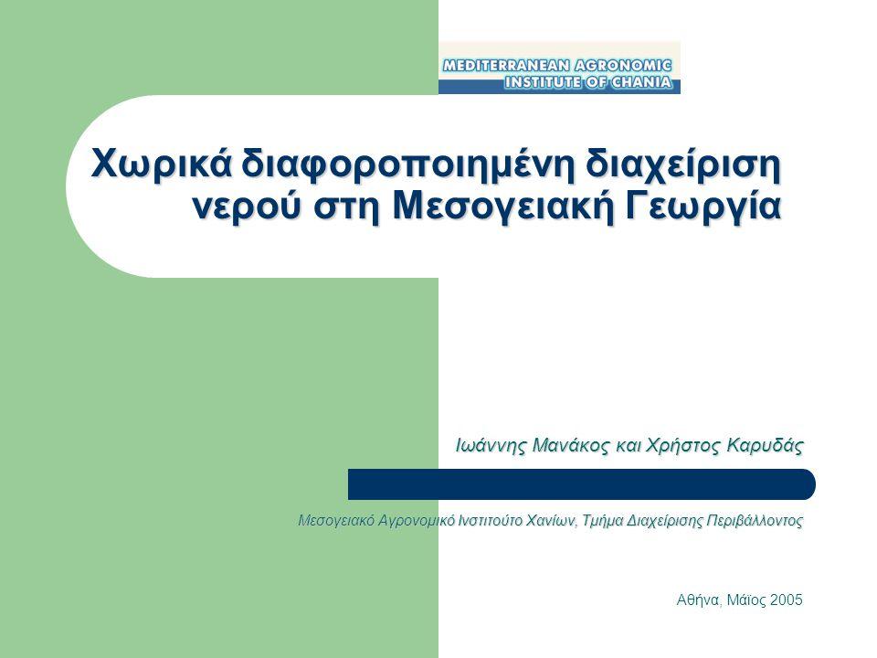 Χωρικά διαφοροποιημένη διαχείριση νερού στη Μεσογειακή Γεωργία Ιωάννης Μανάκος και Χρήστος Καρυδάς Μεσογειακό Αγρονομικό Ινστιτούτο Χανίων, Τμήμα Διαχείρισης Περιβάλλοντος Αθήνα, Μάϊος 2005