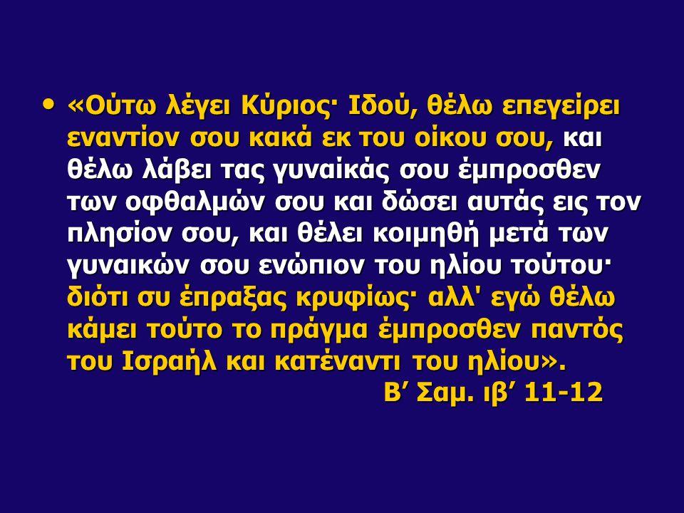 «Ούτω λέγει Κύριος· Ιδού, θέλω επεγείρει εναντίον σου κακά εκ του οίκου σου, και θέλω λάβει τας γυναίκάς σου έμπροσθεν των οφθαλμών σου και δώσει αυτάς εις τον πλησίον σου, και θέλει κοιμηθή μετά των γυναικών σου ενώπιον του ηλίου τούτου· διότι συ έπραξας κρυφίως· αλλ εγώ θέλω κάμει τούτο το πράγμα έμπροσθεν παντός του Ισραήλ και κατέναντι του ηλίου».