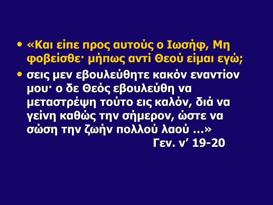 «Και είπε προς αυτούς ο Ιωσήφ, Μη φοβείσθε· μήπως αντί Θεού είμαι εγώ; «Και είπε προς αυτούς ο Ιωσήφ, Μη φοβείσθε· μήπως αντί Θεού είμαι εγώ; σεις μεν εβουλεύθητε κακόν εναντίον μου· ο δε Θεός εβουλεύθη να μεταστρέψη τούτο εις καλόν, διά να γείνη καθώς την σήμερον, ώστε να σώση την ζωήν πολλού λαού …» Γεν.