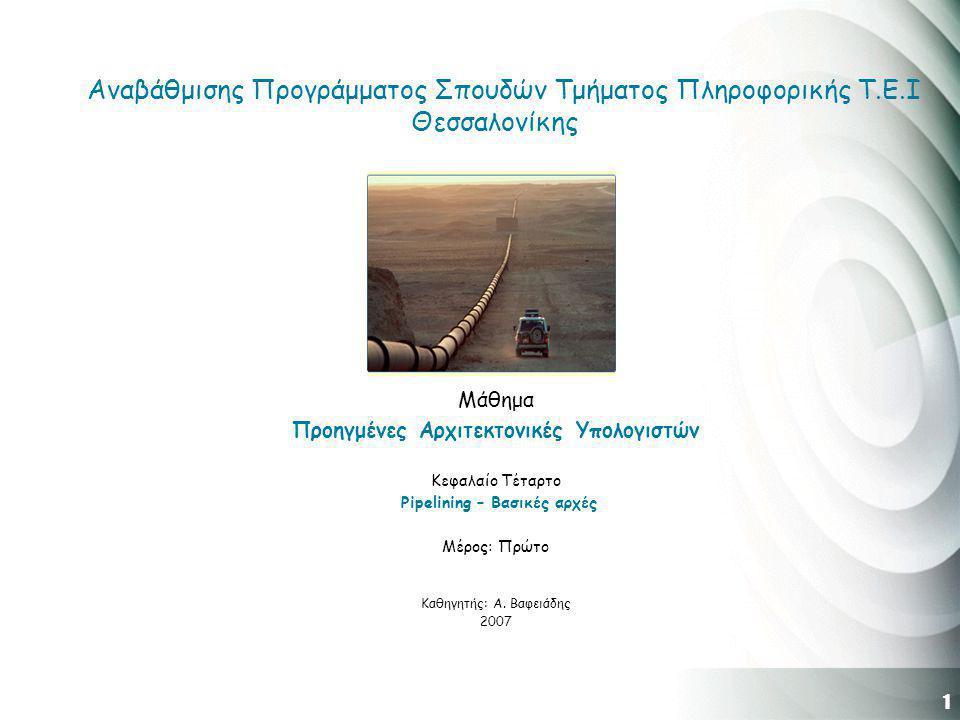 1 Αναβάθμισης Προγράμματος Σπουδών Τμήματος Πληροφορικής Τ.Ε.Ι Θεσσαλονίκης Μάθημα Προηγμένες Αρχιτεκτονικές Υπολογιστών Κεφαλαίο Τέταρτο Pipelining – Βασικές αρχές Μέρος: Πρώτο Καθηγητής: Α.