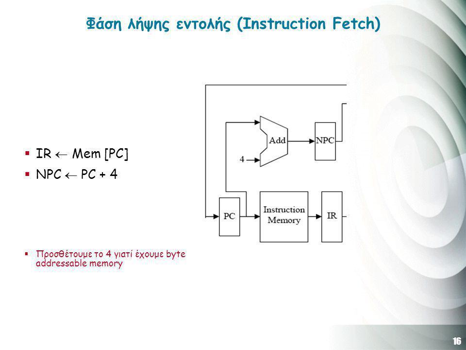 16 Φάση λήψης εντολής (Instruction Fetch)  IR  Mem [PC]  NPC  PC + 4  Προσθέτουμε το 4 γιατί έχουμε byte addressable memory