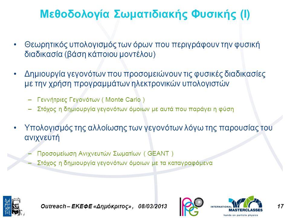17Outreach – ΕΚΕΦΕ «Δημόκριτος», 08/03/2013 Μεθοδολογία Σωματιδιακής Φυσικής (Ι) Θεωρητικός υπολογισμός των όρων που περιγράφουν την φυσική διαδικασία (βάση κάποιου μοντέλου) Δημιουργία γεγονότων που προσομειώνουν τις φυσικές διαδικασίες με την χρήση προγραμμάτων ηλεκτρονικών υπολογιστών –Γεννήτριες Γεγονότων ( Monte Carlo ) –Στόχος η δημιουργία γεγονότων όμοιων με αυτά που παράγει η φύση Υπολογισμός της αλλοίωσης των γεγονότων λόγω της παρουσίας του ανιχνευτή –Προσομείωση Ανιχνευτών Σωματίων ( GEANT ) –Στόχος η δημιουργία γεγονότων όμοιων με τα καταγραφόμενα