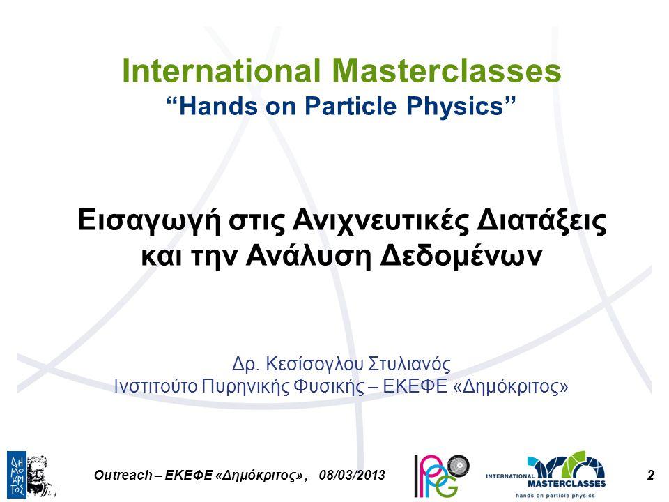 2Outreach – ΕΚΕΦΕ «Δημόκριτος», 08/03/2013 International Masterclasses Hands on Particle Physics Εισαγωγή στις Ανιχνευτικές Διατάξεις και την Ανάλυση Δεδομένων Δρ.
