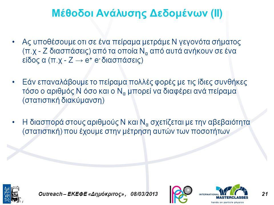21Outreach – ΕΚΕΦΕ «Δημόκριτος», 08/03/2013 Μέθοδοι Ανάλυσης Δεδομένων (ΙI) Ας υποθέσουμε οτι σε ένα πείραμα μετράμε Ν γεγονότα σήματος (π.χ - Ζ διασπάσεις) από τα οποία Ν α από αυτά ανήκουν σε ένα είδος α (π.χ - Ζ → e + e - διασπάσεις) Εάν επαναλάβουμε το πείραμα πολλές φορές με τις ίδιες συνθήκες τόσο ο αριθμός Ν όσο και ο Ν α μπορεί να διαφέρει ανά πείραμα (στατιστική διακύμανση) Η διασπορά στους αριθμούς Ν και Ν α σχετίζεται με την αβεβαιότητα (στατιστική) που έχουμε στην μέτρηση αυτών των ποσοτήτων
