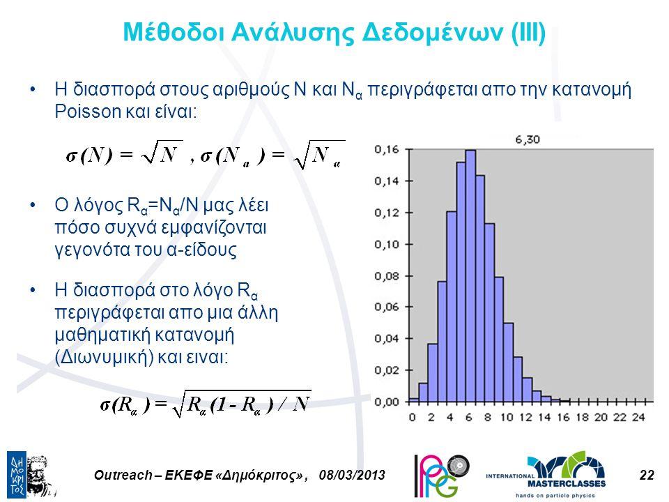 22Outreach – ΕΚΕΦΕ «Δημόκριτος», 08/03/2013 Μέθοδοι Ανάλυσης Δεδομένων (ΙIΙ) Η διασπορά στους αριθμούς Ν και Ν α περιγράφεται απο την κατανομή Poisson και είναι: Ο λόγος R α =Ν α /Ν μας λέει πόσο συχνά εμφανίζονται γεγονότα του α-είδους Η διασπορά στο λόγο R α περιγράφεται απο μια άλλη μαθηματική κατανομή (Διωνυμική) και ειναι: