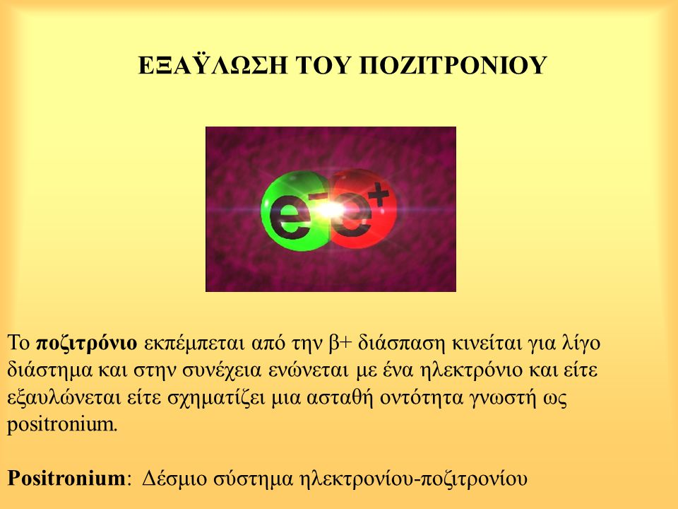 ΕΞΑΫΛΩΣΗ ΤΟΥ ΠΟΖΙΤΡΟΝΙΟΥ Το ποζιτρόνιο εκπέμπεται από την β+ διάσπαση κινείται για λίγο διάστημα και στην συνέχεια ενώνεται με ένα ηλεκτρόνιο και είτε