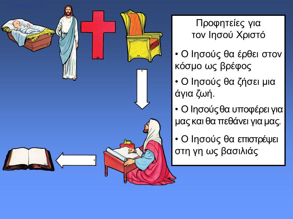 Προφητείες για τον Ιησού Χριστό Conclusion A Ο Ιησούς θα έρθει στον κόσμο ως βρέφος Ο Ιησούς θα ζήσει μια άγια ζωή.