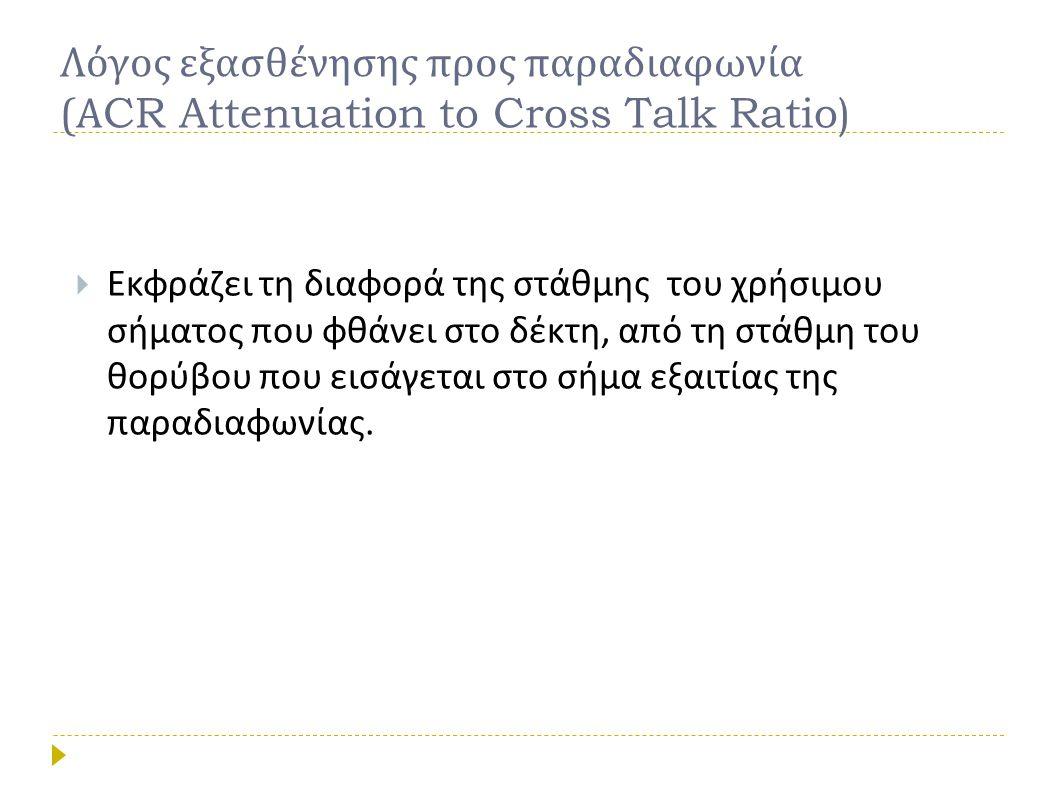 Λόγος εξασθένησης προς παραδιαφωνία ( Α CR Attenuation to Cross Talk Ratio)  Εκφράζει τη διαφορά της στάθμης του χρήσιμου σήματος που φθάνει στο δέκτ