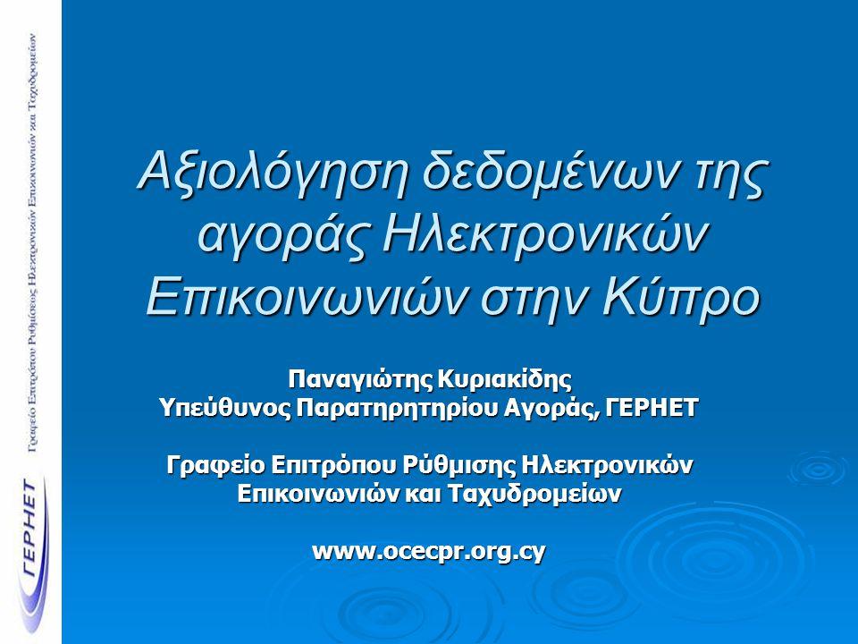 Αξιολόγηση δεδομένων της αγοράς Ηλεκτρονικών Επικοινωνιών στην Κύπρο Παναγιώτης Κυριακίδης Υπεύθυνος Παρατηρητηρίου Αγοράς, ΓΕΡΗΕΤ Γραφείο Επιτρόπου Ρύθμισης Ηλεκτρονικών Επικοινωνιών και Ταχυδρομείων www.ocecpr.org.cy