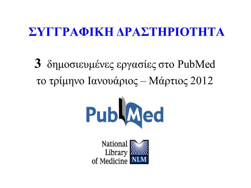 ΣΥΓΓΡΑΦΙΚΗ ΔΡΑΣΤΗΡΙΟΤΗΤΑ 3 δημοσιευμένες εργασίες στο PubMed το τρίμηνο Ιανουάριος – Μάρτιος 2012