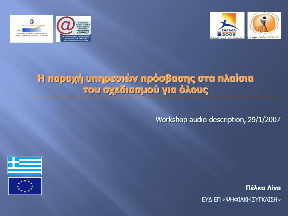 Η παροχή υπηρεσιών πρόσβασης στα πλαίσια του σχεδιασμού για όλους Η παροχή υπηρεσιών πρόσβασης στα πλαίσια του σχεδιασμού για όλους Workshop audio description, 29 /1/2007 Πέλκα Λίνα ΕΥΔ ΕΠ «ΨΗΦΙΑΚΗ ΣΥΓΚΛΙΣΗ» Πέλκα Λίνα ΕΥΔ ΕΠ «ΨΗΦΙΑΚΗ ΣΥΓΚΛΙΣΗ»