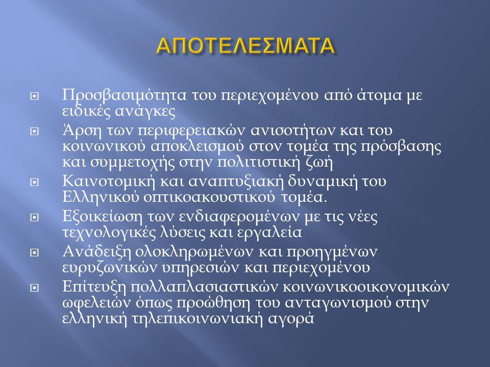  Προσβασιμότητα του περιεχομένου από άτομα με ειδικές ανάγκες  Άρση των περιφερειακών ανισοτήτων και του κοινωνικού αποκλεισμού στον τομέα της πρόσβασης και συμμετοχής στην πολιτιστική ζωή  Καινοτομική και αναπτυξιακή δυναμική του Ελληνικού οπτικοακουστικού τομέα.