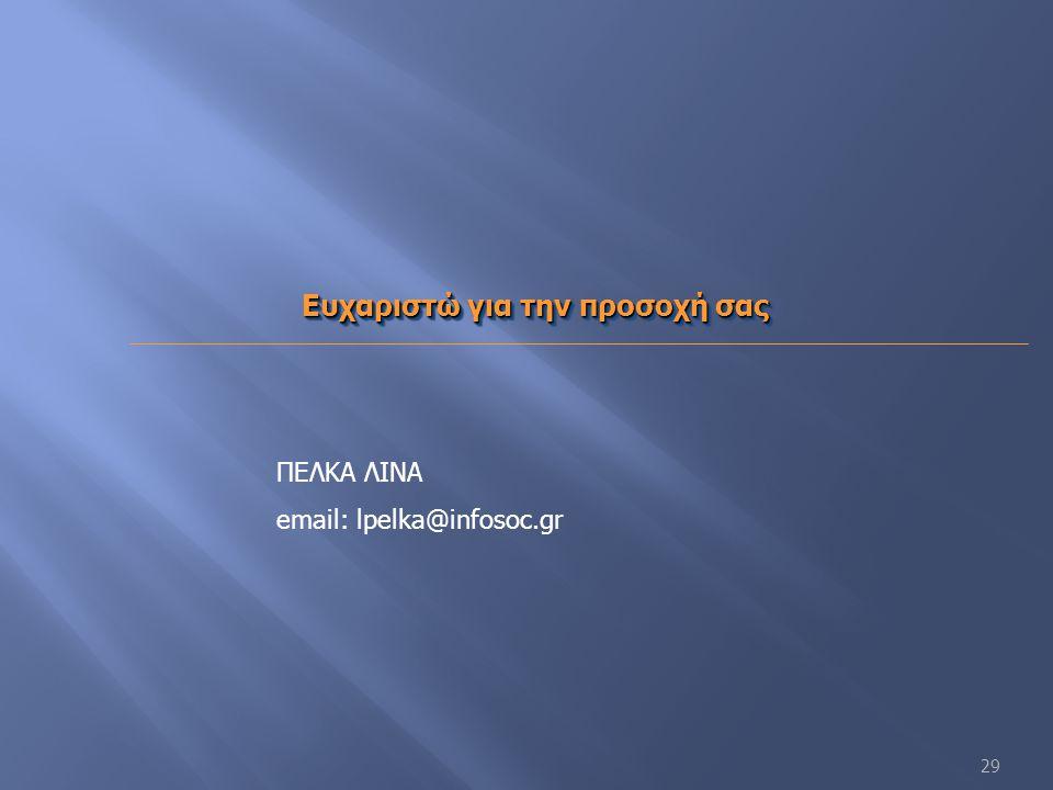 29 Ευχαριστώ για την προσοχή σας Ευχαριστώ για την προσοχή σας ΠΕΛΚΑ ΛΙΝΑ email: lpelka@infosoc.gr