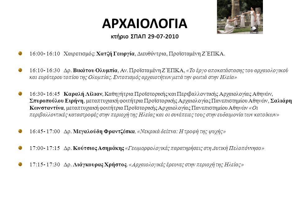 ΑΡΧΑΙΟΛΟΓΙΑ κτήριο ΣΠΑΠ 29-07-2010 16:00- 16:10 Χαιρετισμός: Χατζή Γεωργία, Διευθύντρια, Προϊσταμένη Ζ΄ΕΠΚΑ. 16:10- 16:30 Δρ. Βικάτου Ολυμπία, Αν. Προ