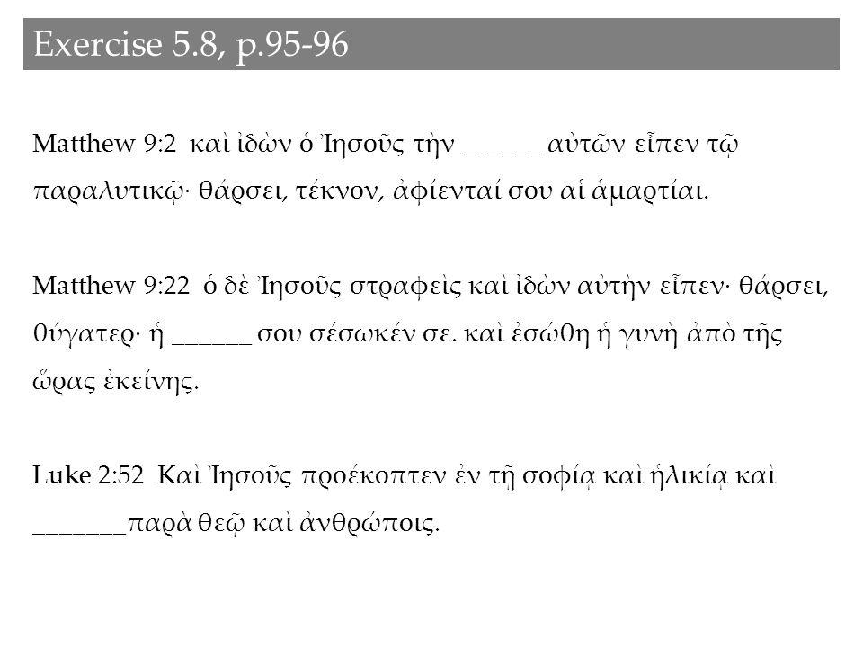 Exercise 5.8, p.95-96 Matthew 9:2 καὶ ἰδὼν ὁ Ἰησοῦς τὴν ______ αὐτῶν εἶπεν τῷ παραλυτικῷ· θάρσει, τέκνον, ἀφίενταί σου αἱ ἁμαρτίαι.