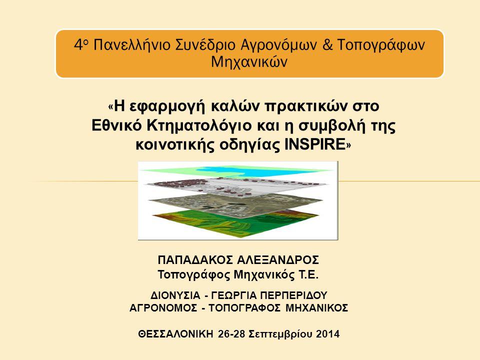 « Η εφαρμογή καλών πρακτικών στο Εθνικό Κτηματολόγιο και η συμβολή της κοινοτικής οδηγίας INSPIRE » ΔΙΟΝΥΣΙΑ - ΓΕΩΡΓΙΑ ΠΕΡΠΕΡΙΔΟΥ ΑΓΡΟΝΟΜΟΣ - ΤΟΠΟΓΡΑΦΟΣ ΜΗΧΑΝΙΚΟΣ ΘΕΣΣΑΛΟΝΙΚΗ 26-28 Σεπτεμβρίου 2014 4 ο Πανελλήνιο Συνέδριο Αγρονόμων & Τοπογράφων Μηχανικών ΠΑΠΑΔΑΚΟΣ ΑΛΕΞΑΝΔΡΟΣ Τοπογράφος Μηχανικός Τ.Ε.