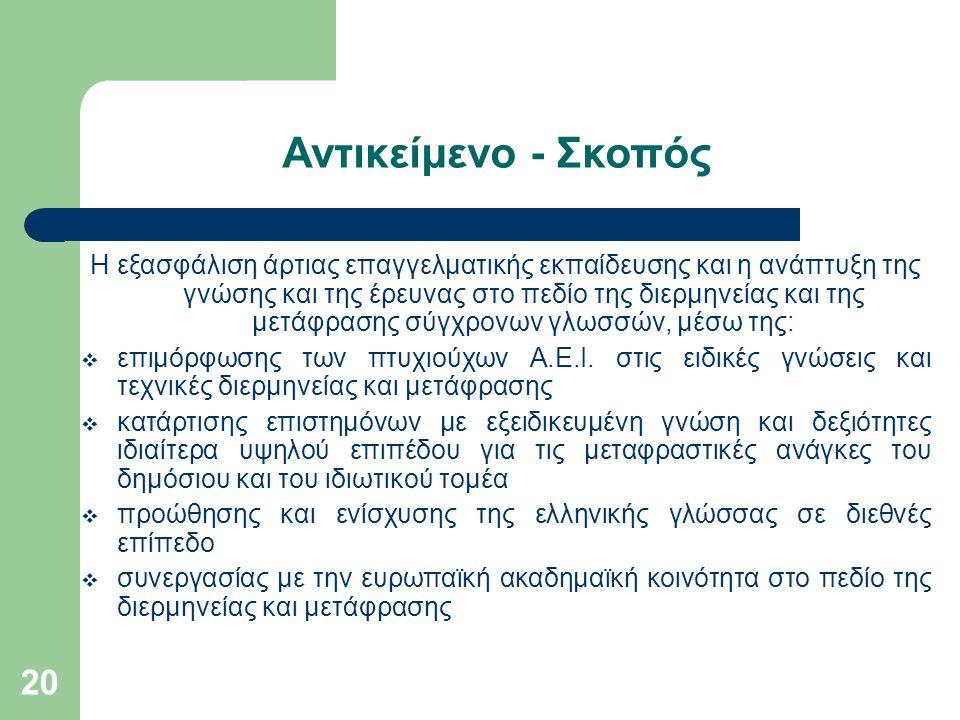 20 Αντικείμενο - Σκοπός Η εξασφάλιση άρτιας επαγγελματικής εκπαίδευσης και η ανάπτυξη της γνώσης και της έρευνας στο πεδίο της διερμηνείας και της μετάφρασης σύγχρονων γλωσσών, μέσω της:  επιμόρφωσης των πτυχιούχων Α.Ε.Ι.