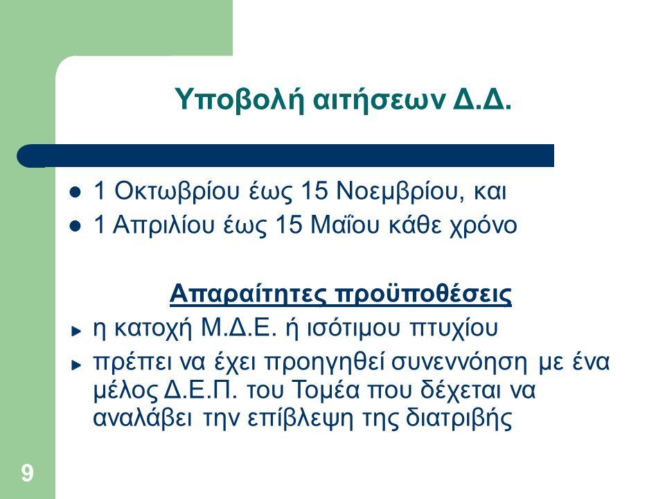 9 Υποβολή αιτήσεων Δ.Δ. 1 Oκτωβρίου έως 15 Nοεμβρίου, και 1 Απριλίου έως 15 Μαΐου κάθε χρόνο Απαραίτητες προϋποθέσεις η κατοχή Μ.Δ.Ε. ή ισότιμου πτυχί