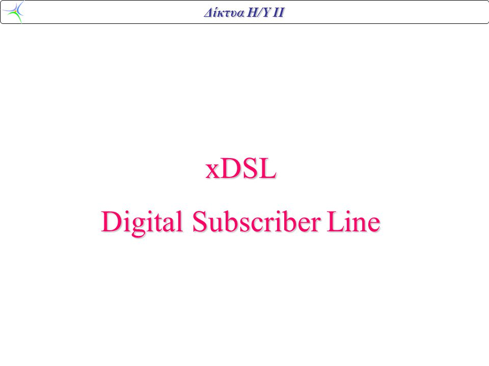 Δίκτυα Η/Υ ΙΙ xDSL Digital Subscriber Line