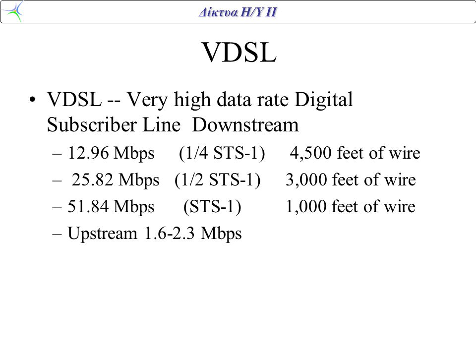 Δίκτυα Η/Υ ΙΙ VDSL VDSL -- Very high data rate Digital Subscriber Line Downstream –12.96 Mbps (1/4 STS-1) 4,500 feet of wire – 25.82 Mbps (1/2 STS-1) 3,000 feet of wire –51.84 Mbps (STS-1) 1,000 feet of wire –Upstream 1.6-2.3 Mbps